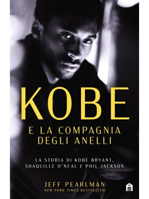 Kobe e la compagnia degli anelli. La storia di Kobe Bryant, Shaquille O'Neal e Phil Jackson