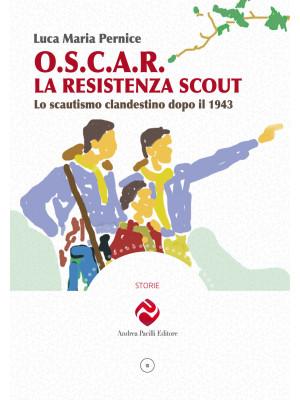 O.S.C.A.R. la resistenza scout. Lo scautismo clandestino dopo il 1943. Ediz. illustrata