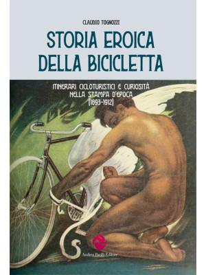Storia eroica della bicicletta. Itinerari cicloturistici e curiosità nella stampa d'epoca (1893-1912)