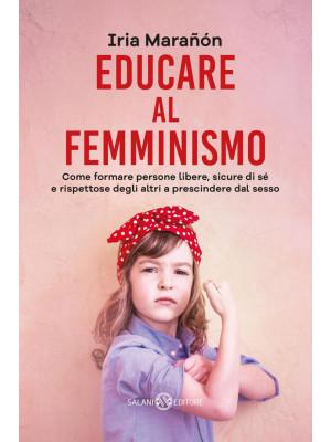 Educare al femminismo. Come formare persone libere, sicure di sé e rispettose degli altri a prescindere dal sesso