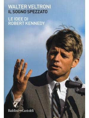 Il sogno spezzato. Le idee di Robert Kennedy