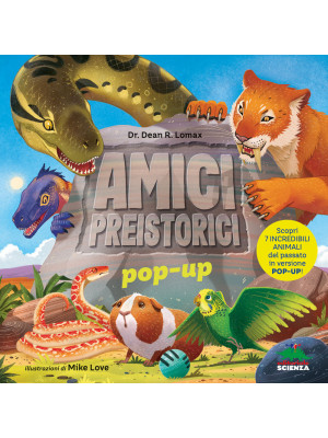 Amici preistorici pop-up. Scopri 7 incredibili animali del passato in versione pop-up!