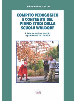 Compito pedagogico e contenuti del piano studi della scuola Waldorf. Vol. 1: Fondamenti pedagogici e piano studi orizzontale