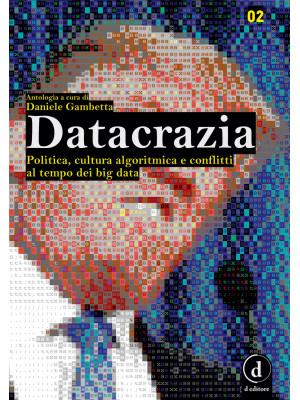 Datacrazia. Politica, cultura algoritmica e conflitti al tempo dei big data