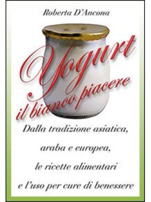 Yogurt. Antiche origini e moderne ricette tra piacere e benessere