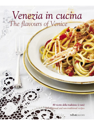 Venezia in cucina. 80 ricette della tradizione (e non) Ediz. italiana e inglese