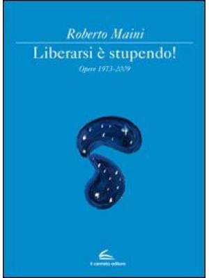 Libeararsi è stupendo! Opere 1973-2009. Ediz. illustrata
