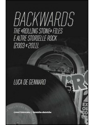 Backwards. The «Rolling Stone» files e altre storielle rock (2003-2011)