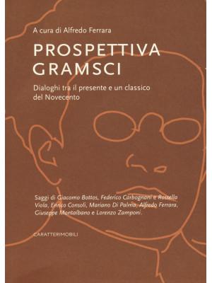 Prospettiva Gramsci. Dialoghi tra il presente e un classico del Novecento