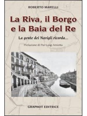 La Riva, il Borgo e la Baia del Re. La gente dei Navigli ricorda...