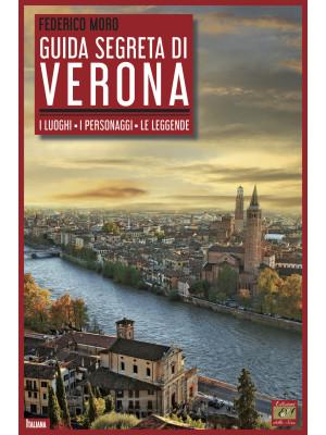 Guida segreta di Verona. I luoghi. I personaggi. Le leggende