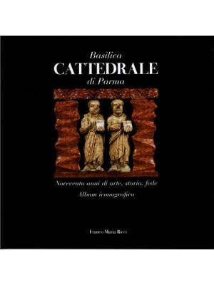 Basilica cattedrale di Parma. Novecento anni di arte, storia, fede. Album iconografico