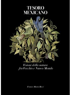 Tesoro mexicano. Visioni della natura fra vecchio e nuovo mondo. Ediz. illustrata