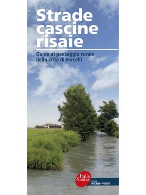 Strade, cascine, risaie. Guida al paesaggio rurale della città di Vercelli. Nuova ediz.
