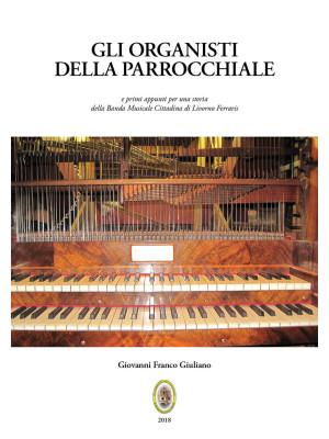 Gli organisti della Parrocchiale. E primi appunti per una storia della Banda Musicale Cittadina di Livorno Ferraris. Nuova ediz.