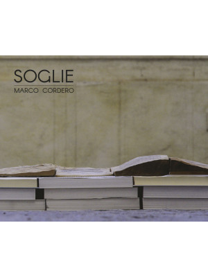Soglie. Marco Cordero. Catalogo della mostra (Vercelli, 20 ottobre-20 novembre 2018). Ediz. illustrata