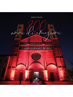 800 anni di emozioni. L'abbazia di Sant'Andrea. Immagini e suggestioni. Ediz. illustrata