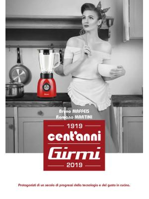 Cent'anni Girmi. 1919-2019. Protagonisti di un secolo di progressi della tecnologia e del gusto in cucina