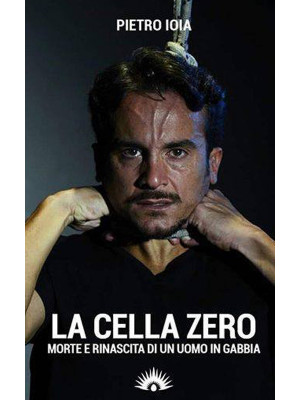 La «cella zero». Morte e rinascita di un uomo in gabbia