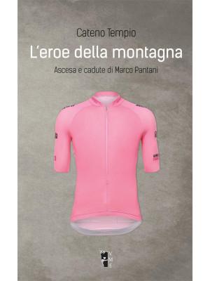 L'eroe della montagna. Ascesa e cadute di Marco Pantani. Nuova ediz.