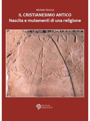 Il cristianesimo antico. Nascita e mutamenti di una religione
