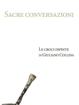 Sacre conversazioni. Le croci dipinte di Giuliano Collina. Catalogo della mostra (Bellinzona, 19 marzo-30 aprile 2016). Ediz. illustrata