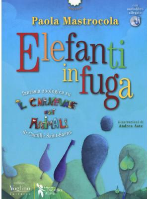 Elefanti in fuga. Fantasia zoologica su «Il Carnevale degli animali» di Camille Saint-Saëns. Con CD-Audio
