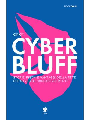 Cyber Bluff. Storie, rischi e vantaggi della rete per navigare consapevolmente