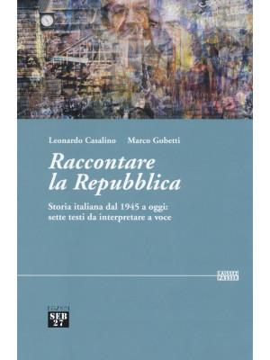 Raccontare la Repubblica. Storia italiana dal 1945 a oggi: sette testi da interpretare a voce