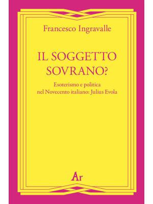 Il soggetto sovrano? Esoterismo e politica nel Novecento italiano: Julius Evola