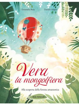 Vera la mongolfiera. Alla scoperta della foresta amazzonica. Ediz. illustrata