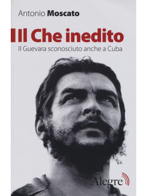 Il Che inedito. Il Guevara sconosciuto, anche a Cuba. Nuova ediz.