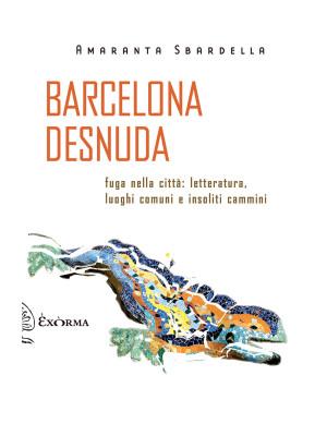 Barcelona desnuda. Fuga nella città: letteratura, luoghi comuni e insoliti cammini