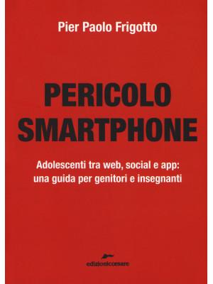 Pericolo smartphone. Adolescenti tra web, social e app: una guida per genitori e insegnanti