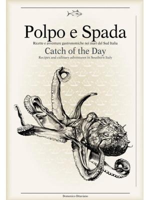Polpo e spada. Ricette e avventure gastronomiche nei mari del sud Italia-Catch of the Day. Ediz. multilingue