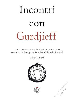 Incontri con Gurdjieff. Trascrizione integrale degli insegnamenti trasmessi a Parigi in rue des Colonels-Renard 1944-1946
