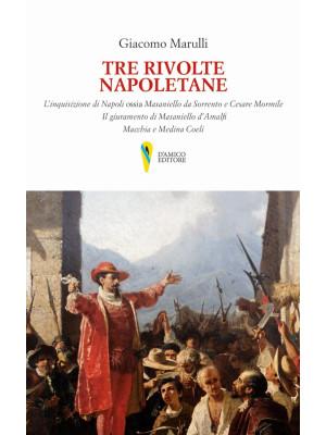 Tre rivolte napoletane. L'inquisizione di Napoli ossia Masaniello da Sorrento e Cesare Mormile. Il giuramento di Masaniello d'Amalfi. Macchia e Medina Coeli
