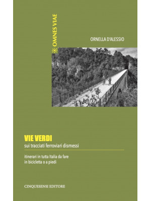 Vie verdi. Sui tracciati ferroviari dismessi. Itinerari in tutta Italia da fare in bicicletta o a piedi. Ediz. illustrata