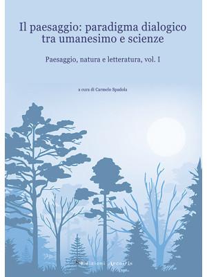 Paesaggio, natura e letteratura. Vol. 1: Il paesaggio: paradigma dialogico tra umanesimo e scienze
