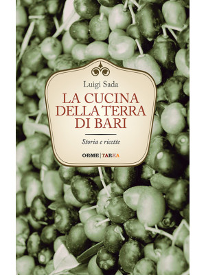 La cucina della terra di Bari. Storia e ricette