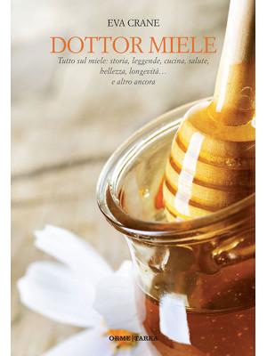 Dottor miele. Tutto sul miele: storia, leggende, cucina, salute, bellezza, longevità... e altro ancora