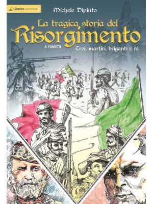 La tragica storia del Risorgimento a fumetti. Eroi, martiri, briganti e re