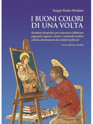 I buoni colori di una volta. Ricettario fotografico per conoscere e fabbricare pigmenti, leganti, vernici e materiali artistici antichi, direttamente dai trattati medievali