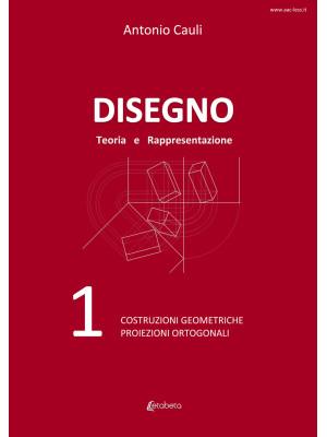 Disegno. Teoria e rappresentazione. Vol. 1: Costruzioni geometriche. Proiezioni ortogonali