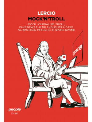 Mock'n'troll. Mock journalism, troll, fake news e altri anglicismi a caso, da Benjamin Franklin ai giorni nostri