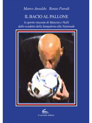 Il bacio al pallone. Lo spirito vincente di Mancini e Vialli dallo scudetto della Sampdoria alla Nazionale